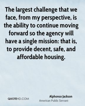 The largest challenge that we face, from my perspective, is the ability to continue moving forward so the agency will have a single mission: that is, to provide decent, safe, and affordable housing.