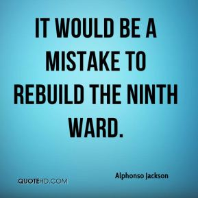 Alphonso Jackson - it would be a mistake to rebuild the Ninth Ward.
