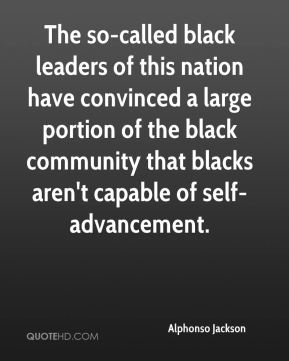 Alphonso Jackson - The so-called black leaders of this nation have convinced a large portion of the black community that blacks aren't capable of self-advancement.