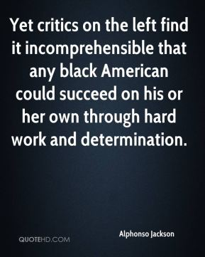 Alphonso Jackson - Yet critics on the left find it incomprehensible that any black American could succeed on his or her own through hard work and determination.