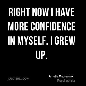 Amelie Mauresmo - Right now I have more confidence in myself. I grew up.