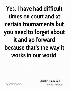 Yes, I have had difficult times on court and at certain tournaments but you need to forget about it and go forward because that's the way it works in our world.