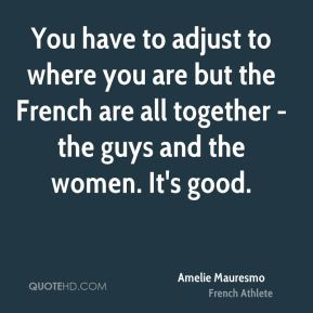 You have to adjust to where you are but the French are all together - the guys and the women. It's good.