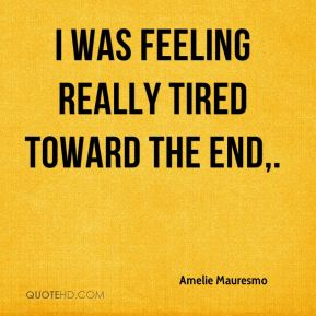 Amelie Mauresmo - I was feeling really tired toward the end.