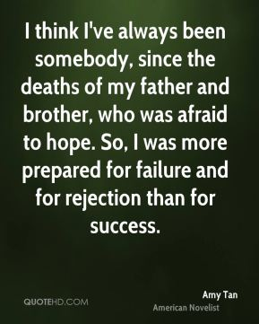 I think I've always been somebody, since the deaths of my father and brother, who was afraid to hope. So, I was more prepared for failure and for rejection than for success.