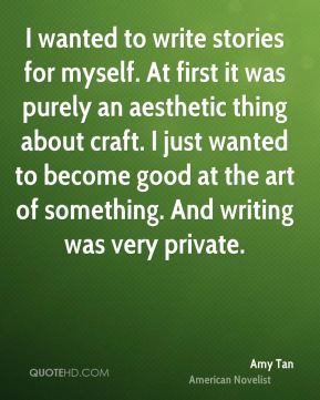 I wanted to write stories for myself. At first it was purely an aesthetic thing about craft. I just wanted to become good at the art of something. And writing was very private.