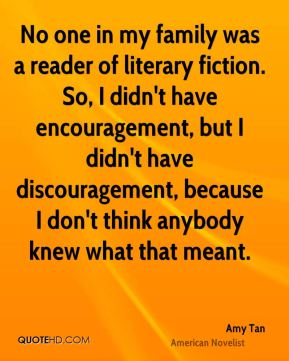Amy Tan - No one in my family was a reader of literary fiction. So, I didn't have encouragement, but I didn't have discouragement, because I don't think anybody knew what that meant.
