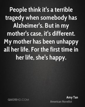Amy Tan - People think it's a terrible tragedy when somebody has Alzheimer's. But in my mother's case, it's different. My mother has been unhappy all her life. For the first time in her life, she's happy.