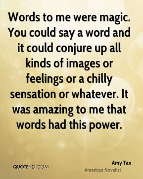 Amy Tan - Words to me were magic. You could say a word and it could conjure up all kinds of images or feelings or a chilly sensation or whatever. It was amazing to me that words had this power.