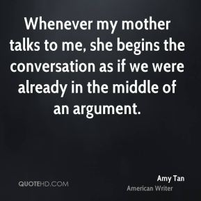 Amy Tan - Whenever my mother talks to me, she begins the conversation as if we were already in the middle of an argument.