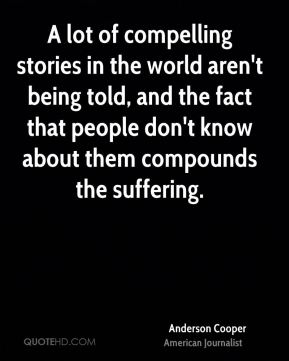 A lot of compelling stories in the world aren't being told, and the fact that people don't know about them compounds the suffering.
