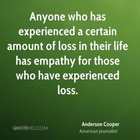 Anyone who has experienced a certain amount of loss in their life has empathy for those who have experienced loss.