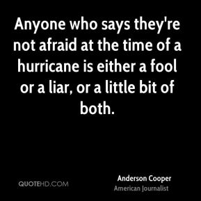 Anderson Cooper - Anyone who says they're not afraid at the time of a hurricane is either a fool or a liar, or a little bit of both.
