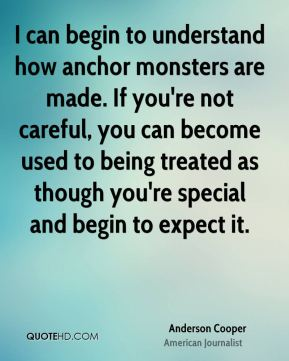I can begin to understand how anchor monsters are made. If you're not careful, you can become used to being treated as though you're special and begin to expect it.