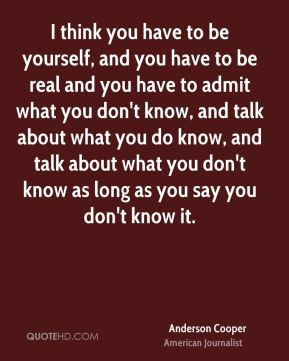 I think you have to be yourself, and you have to be real and you have to admit what you don't know, and talk about what you do know, and talk about what you don't know as long as you say you don't know it.