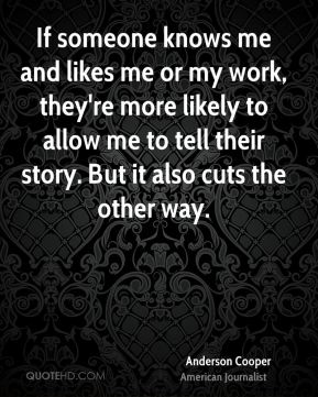 If someone knows me and likes me or my work, they're more likely to allow me to tell their story. But it also cuts the other way.