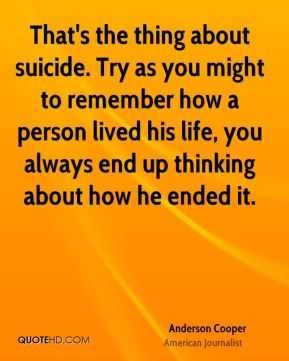 That's the thing about suicide. Try as you might to remember how a person lived his life, you always end up thinking about how he ended it.