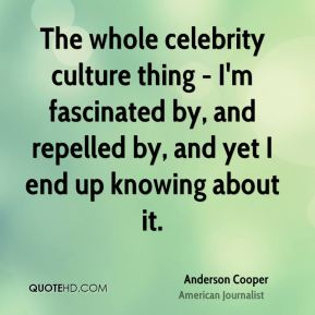 The whole celebrity culture thing - I'm fascinated by, and repelled by, and yet I end up knowing about it.
