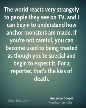 The world reacts very strangely to people they see on TV, and I can begin to understand how anchor monsters are made. If you're not careful, you can become used to being treated as though you're special and begin to expect it. For a reporter, that's the kiss of death.