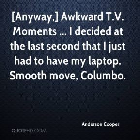 [Anyway,] Awkward T.V. Moments ... I decided at the last second that I just had to have my laptop. Smooth move, Columbo.