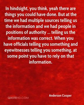 In hindsight, you think, yeah there are things you could have done. But at the time we had multiple sources telling us the information and we had people in positions of authority ... telling us the information was correct. When you have officials telling you something and eyewitnesses telling you something, at some point you have to rely on that information.