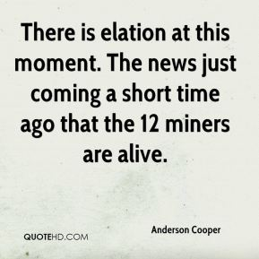 Anderson Cooper - There is elation at this moment. The news just coming a short time ago that the 12 miners are alive.