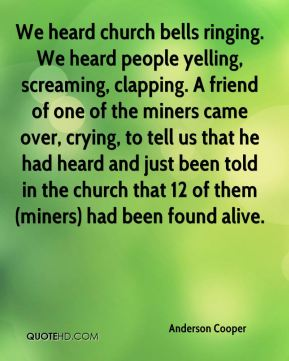 Anderson Cooper - We heard church bells ringing. We heard people yelling, screaming, clapping. A friend of one of the miners came over, crying, to tell us that he had heard and just been told in the church that 12 of them (miners) had been found alive.