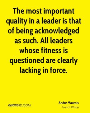 Andre Maurois - The most important quality in a leader is that of being acknowledged as such. All leaders whose fitness is questioned are clearly lacking in force.