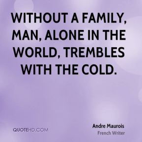 Andre Maurois - Without a family, man, alone in the world, trembles with the cold.