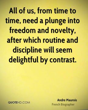 Andre Maurois - All of us, from time to time, need a plunge into freedom and novelty, after which routine and discipline will seem delightful by contrast.