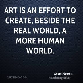 Art is an effort to create, beside the real world, a more human world.