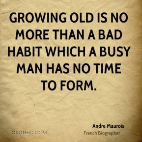 Growing old is no more than a bad habit which a busy man has no time to form.