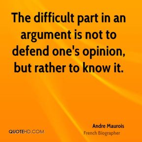 The difficult part in an argument is not to defend one's opinion, but rather to know it.
