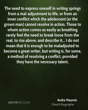 The need to express oneself in writing springs from a mal-adjustment to life, or from an inner conflict which the adolescent (or the grown man) cannot resolve in action. Those to whom action comes as easily as breathing rarely feel the need to break loose from the real, to rise above, and describe it... I do not mean that it is enough to be maladjusted to become a great writer, but writing is, for some, a method of resolving a conflict, provided they have the necessary talent.