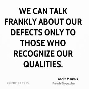 Andre Maurois - We can talk frankly about our defects only to those who recognize our qualities.