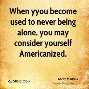 When yyou become used to never being alone, you may consider yourself Americanized.