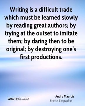 Andre Maurois - Writing is a difficult trade which must be learned slowly by reading great authors; by trying at the outset to imitate them; by daring then to be original; by destroying one's first productions.