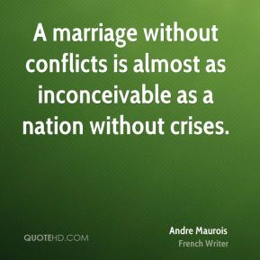 Andre Maurois - A marriage without conflicts is almost as inconceivable as a nation without crises.