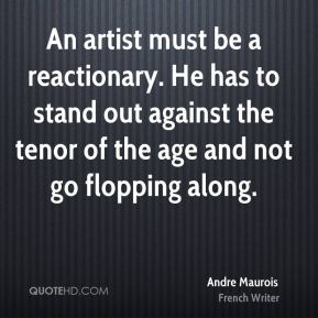 An artist must be a reactionary. He has to stand out against the tenor of the age and not go flopping along.