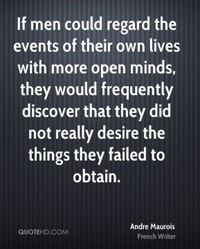 If men could regard the events of their own lives with more open minds, they would frequently discover that they did not really desire the things they failed to obtain.