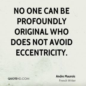 No one can be profoundly original who does not avoid eccentricity.