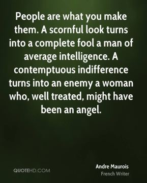 People are what you make them. A scornful look turns into a complete fool a man of average intelligence. A contemptuous indifference turns into an enemy a woman who, well treated, might have been an angel.
