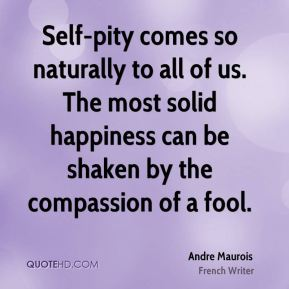 Self-pity comes so naturally to all of us. The most solid happiness can be shaken by the compassion of a fool.