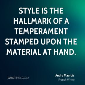 Andre Maurois - Style is the hallmark of a temperament stamped upon the material at hand.