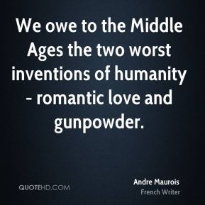 Andre Maurois - We owe to the Middle Ages the two worst inventions of humanity - romantic love and gunpowder.