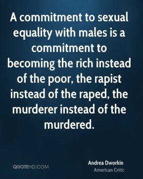 A commitment to sexual equality with males is a commitment to becoming the rich instead of the poor, the rapist instead of the raped, the murderer instead of the murdered.