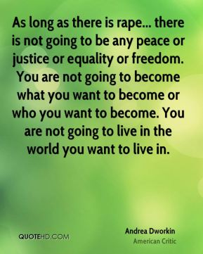 Andrea Dworkin - As long as there is rape... there is not going to be any peace or justice or equality or freedom. You are not going to become what you want to become or who you want to become. You are not going to live in the world you want to live in.