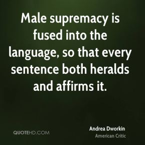 Male supremacy is fused into the language, so that every sentence both heralds and affirms it.