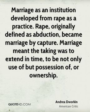 Marriage as an institution developed from rape as a practice. Rape, originally defined as abduction, became marriage by capture. Marriage meant the taking was to extend in time, to be not only use of but possession of, or ownership.