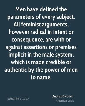 Men have defined the parameters of every subject. All feminist arguments, however radical in intent or consequence, are with or against assertions or premises implicit in the male system, which is made credible or authentic by the power of men to name.